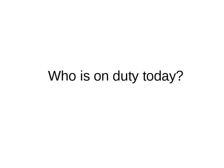 Who is on duty today?