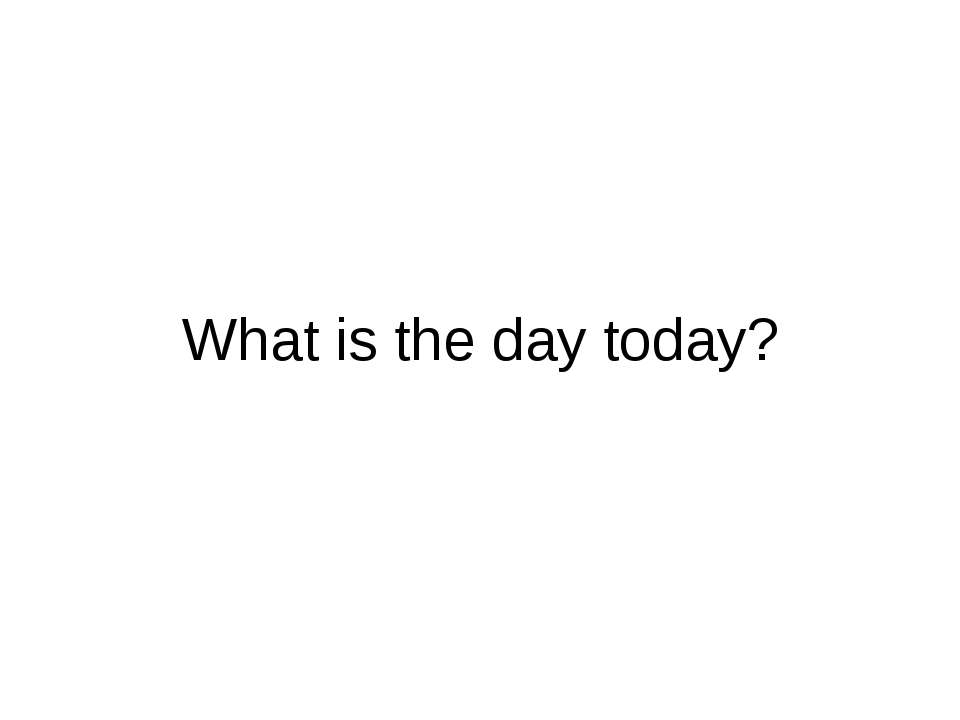 What is the day today?