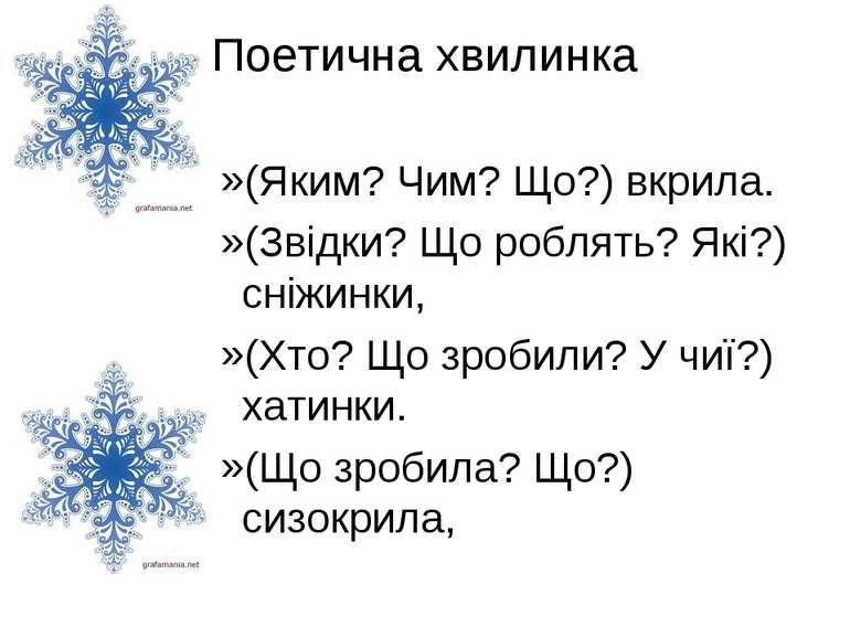 Поетична хвилинка (Яким? Чим? Що?) вкрила. (Звідки? Що роблять? Які?) сніжинк...