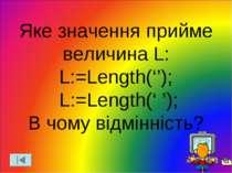 Яке значення прийме величина L: L:=Length(''); L:=Length(' '); В чому відмінн...