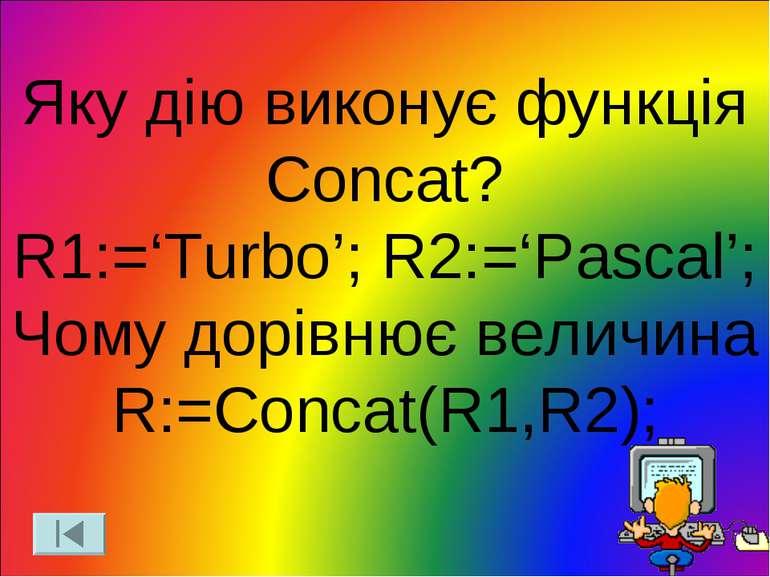 Яку дію виконує функція Concat? R1:='Turbo'; R2:='Pascal'; Чому дорівнює вели...