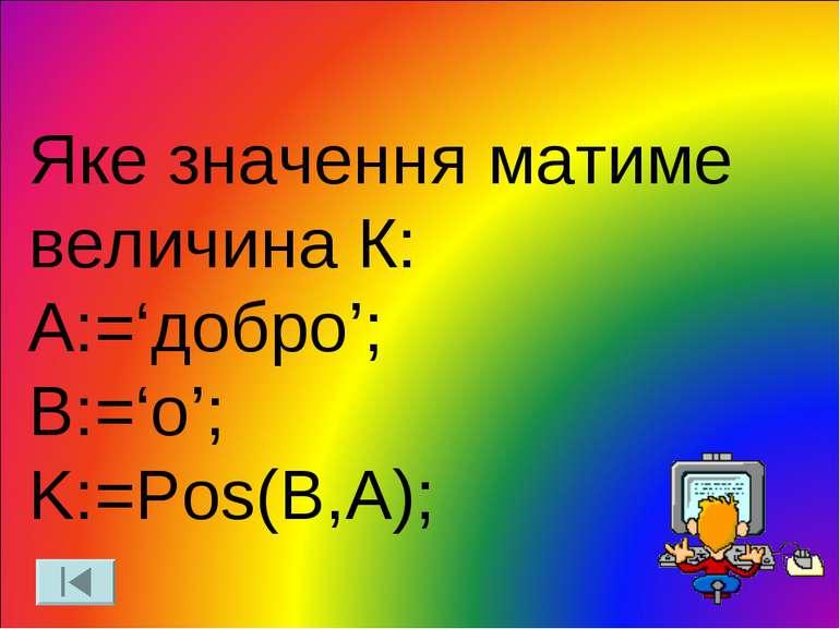 Яке значення матиме величина К: A:='добро'; B:='о'; K:=Pos(B,A);