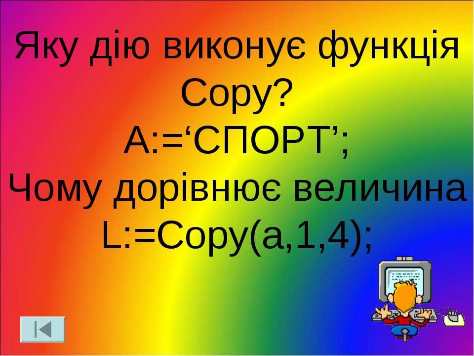 Яку дію виконує функція Copy? A:='СПОРТ'; Чому дорівнює величина L:=Copy(a,1,4);
