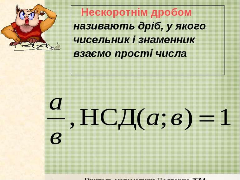Нескоротнім дробом називають дріб, у якого чисельник і знаменник взаємо прост...