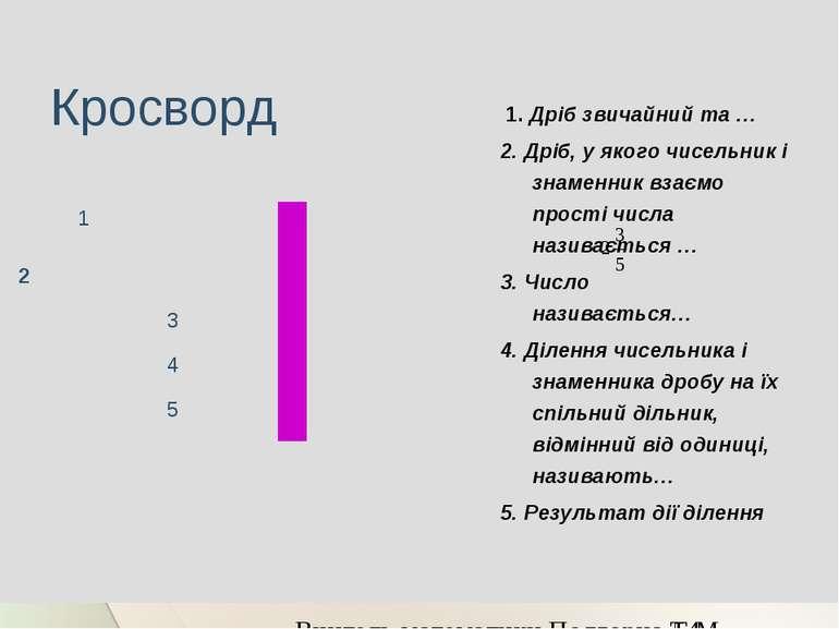 Кросворд 1. Дріб звичайний та … 2. Дріб, у якого чисельник і знаменник взаємо...