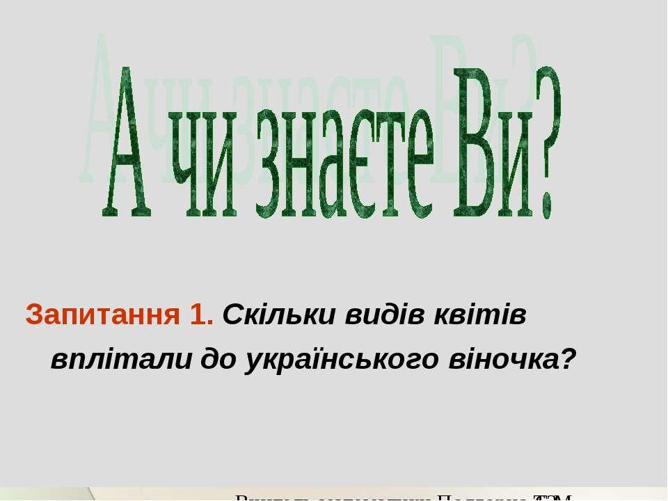 Запитання 1. Скільки видів квітів вплітали до українського віночка? Вчитель м...