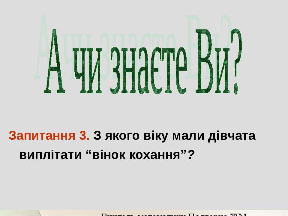 """Запитання 3. З якого віку мали дівчата виплітати """"вінок кохання""""? Вчитель мат..."""