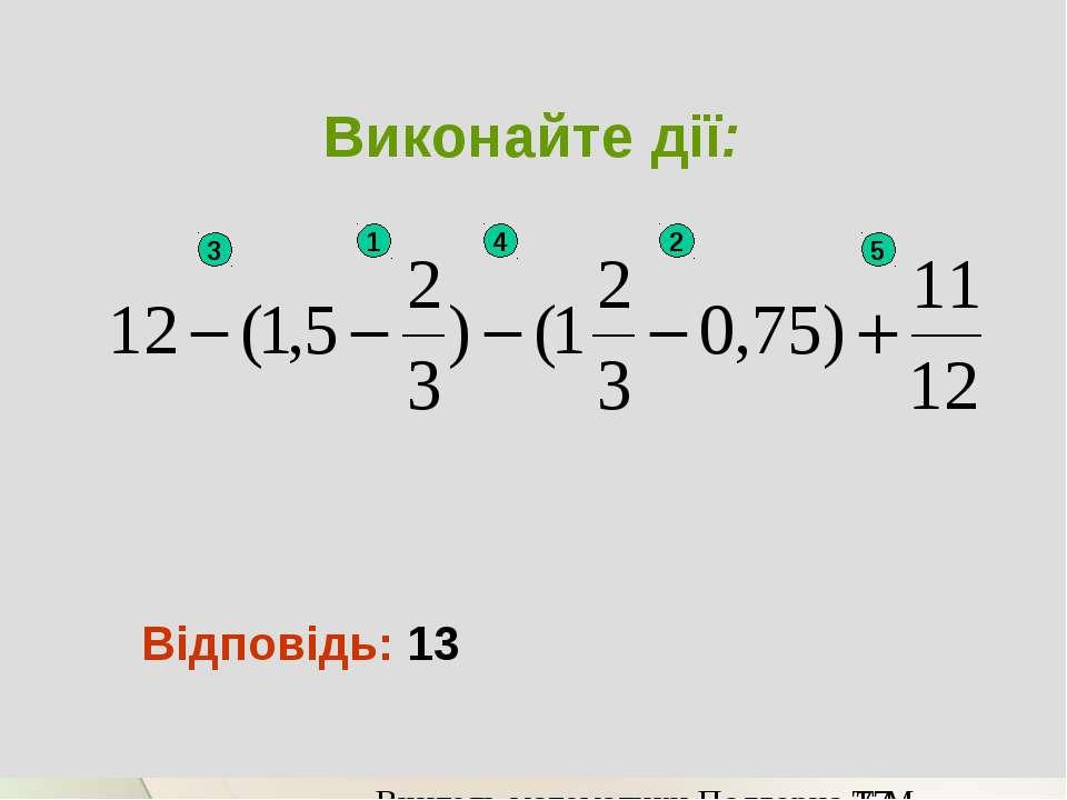 Виконайте дії: Відповідь: 13 1 2 3 4 5 Вчитель математики Подгорна Т.М.