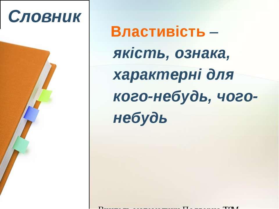 Словник Властивість – якість, ознака, характерні для кого-небудь, чого-небудь...