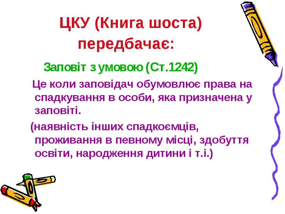 ЦКУ (Книга шоста) передбачає: Заповіт з умовою (Ст.1242) Це коли заповідач об...