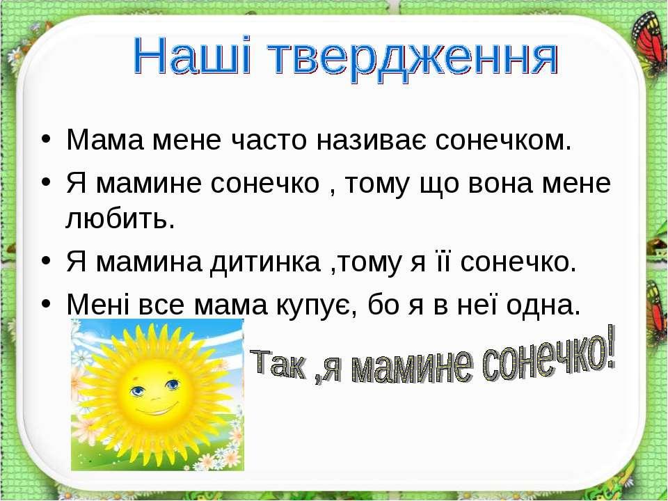 Мама мене часто називає сонечком. Я мамине сонечко , тому що вона мене любить...