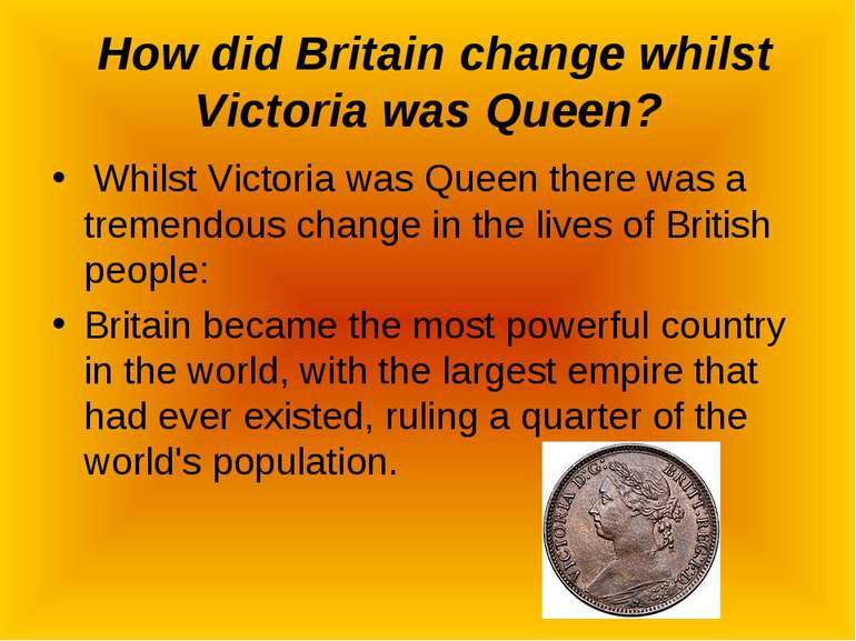 How did Britain change whilst Victoria was Queen? Whilst Victoria was Queen t...