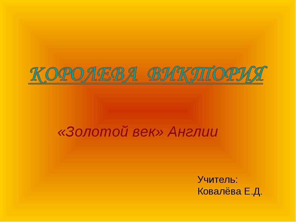 «Золотой век» Англии Учитель: Ковалёва Е.Д.