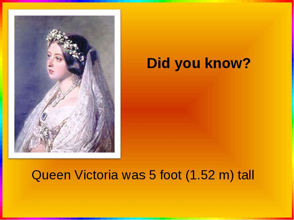 Queen Victoria was 5 foot (1.52 m) tall Did you know?