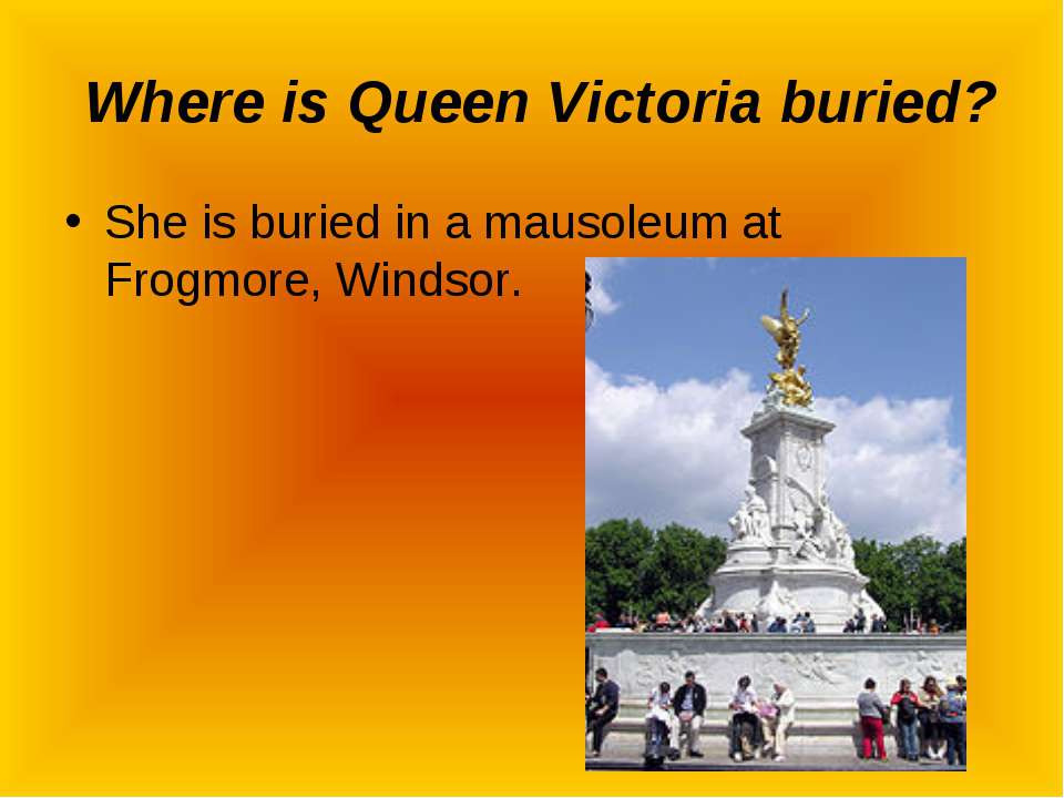 Where is Queen Victoria buried? She is buried in a mausoleum at Frogmore, Win...