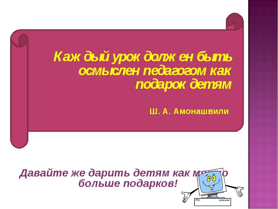 Каждый урок должен быть осмыслен педагогом как подарок детям Ш. А. Амонашвили...