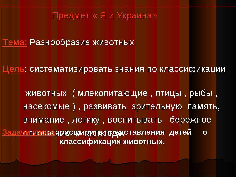 Предмет « Я и Украина» Тема: Разнообразие животных Цель: систематизировать зн...
