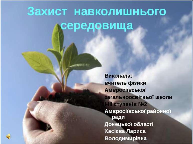 Захист навколишнього середовища Виконала: вчитель фізики Амвросіївської загал...