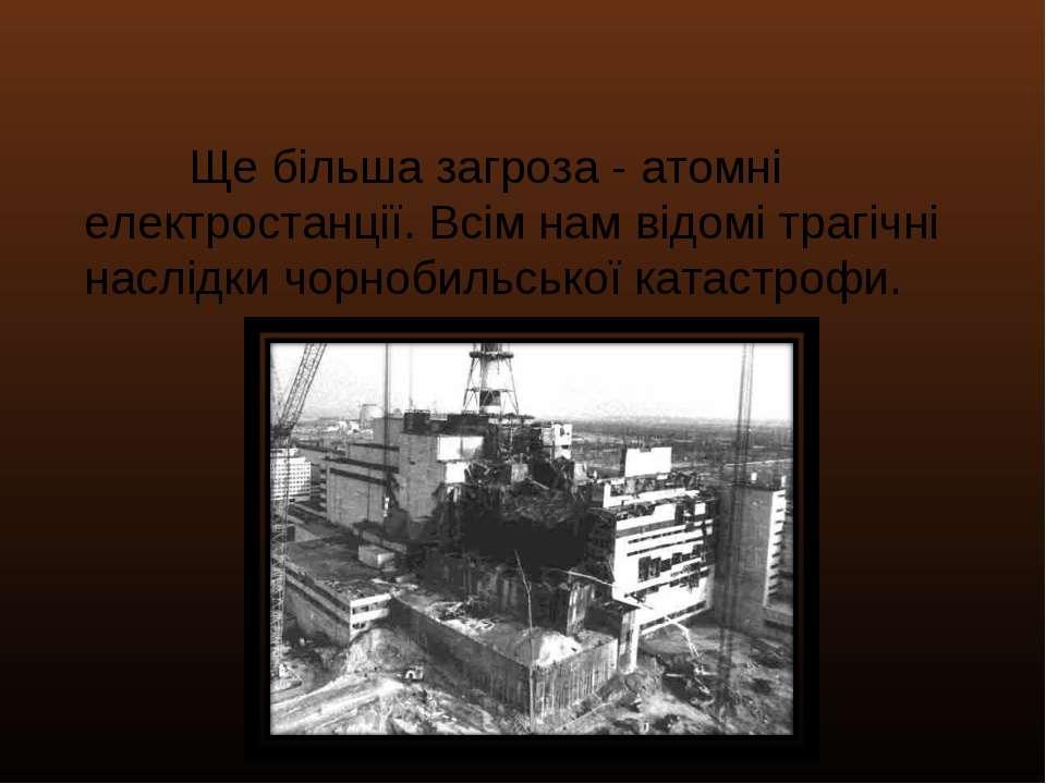 Ще більша загроза - атомні електростанції. Всім нам відомі трагічні наслідки ...