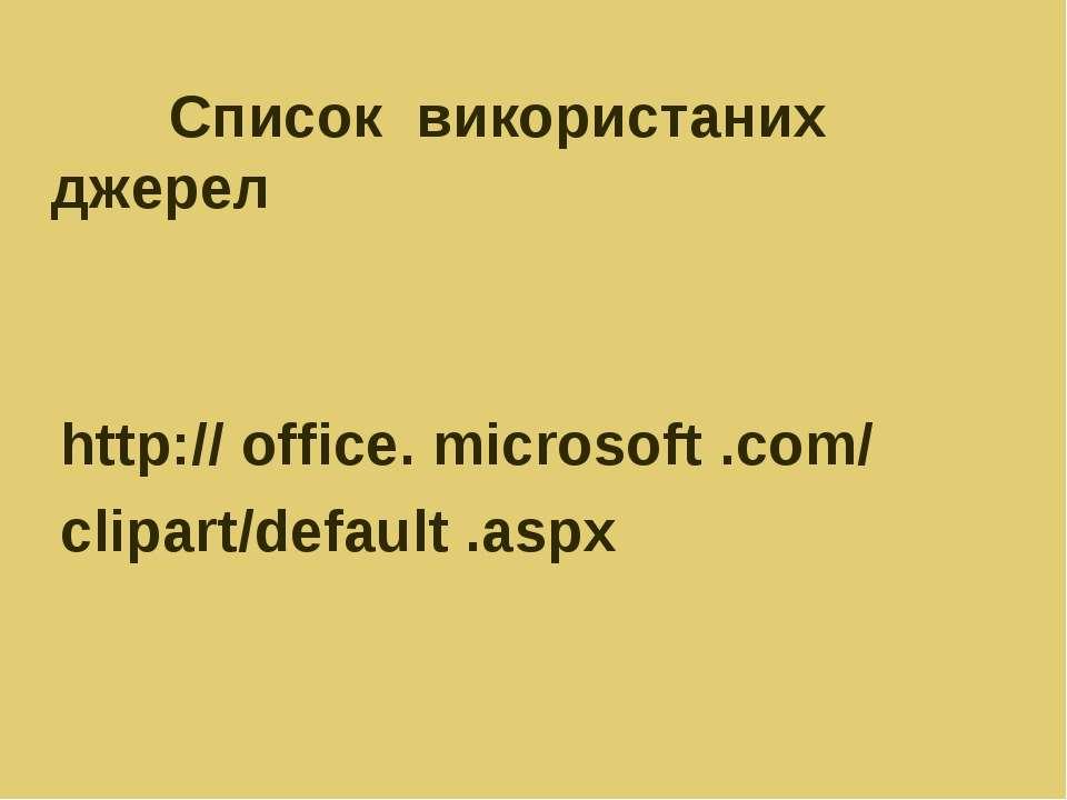 Список використаних джерел http:// office. microsoft .com/ clipart/default .aspx