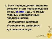 2. Если перед подчинительными союзами стоят повторяющиеся союзы и, или и др.,...