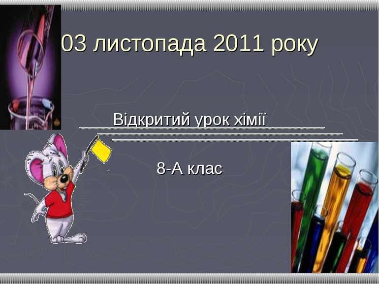 03 листопада 2011 року Відкритий урок хімії 8-А клас