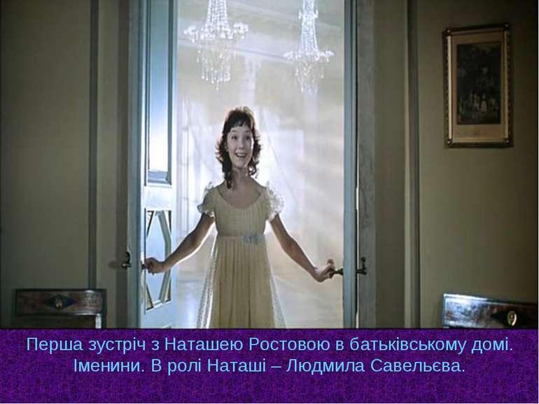Перша зустріч з Наташею Ростовою в батьківському домі. Іменини. В ролі Наташі...