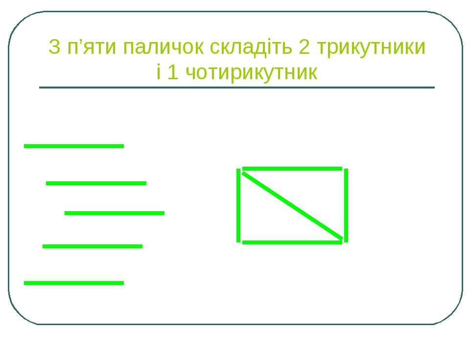 З п'яти паличок складіть 2 трикутники і 1 чотирикутник