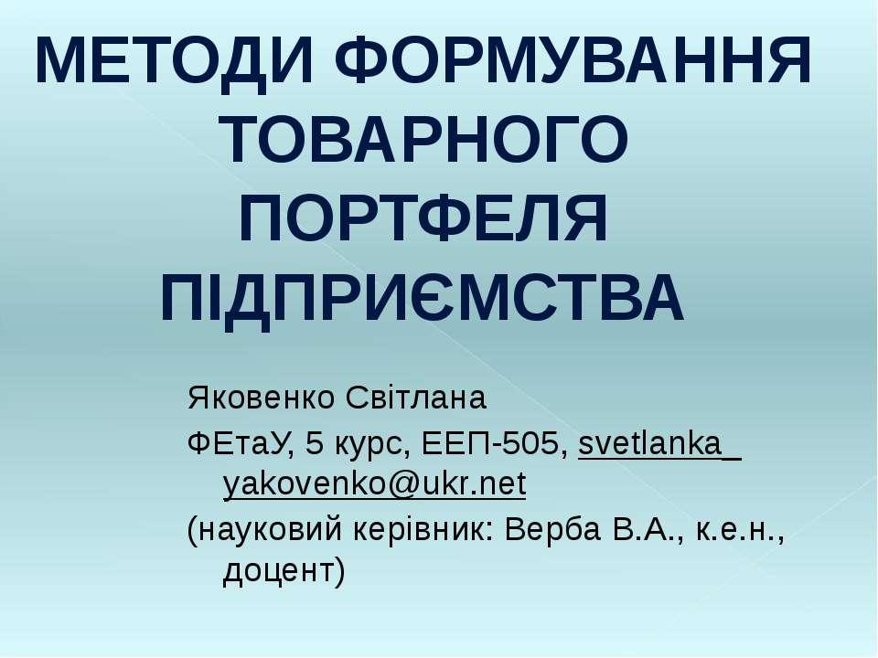 МЕТОДИ ФОРМУВАННЯ ТОВАРНОГО ПОРТФЕЛЯ ПІДПРИЄМСТВА Яковенко Світлана ФЕтаУ, 5 ...