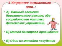 4.Утренняя гимнастика – это..: А) Важный элемент двигательного режима, где с...