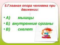 5.Главная опора человека при движении: : А) мышцы Б)внутренние органы...