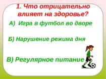 1. Что отрицательно влияет на здоровье? А) Игра в футбол во дворе Б) Нарушени...