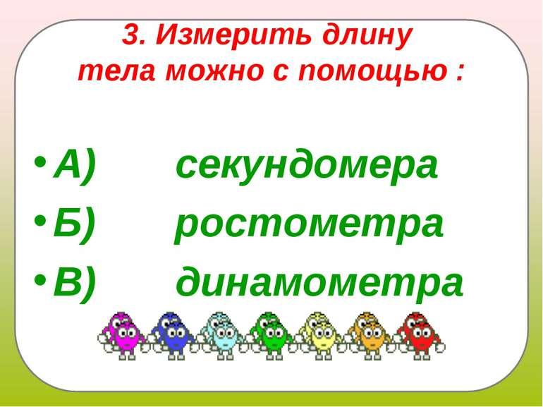 3. Измерить длину тела можно с помощью : А) секундомера Б) ростом...