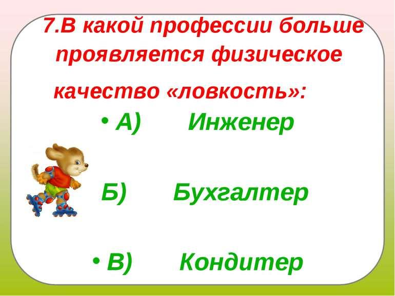 7.В какой профессии больше проявляется физическое качество «ловкость»: А)...