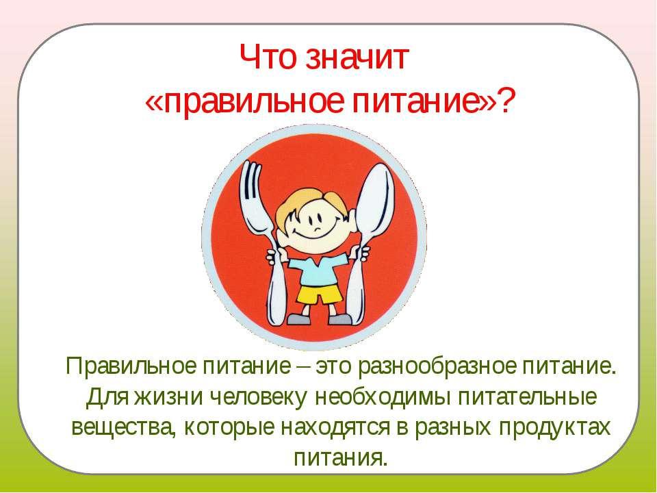 Что значит «правильное питание»? Правильное питание – это разнообразное питан...
