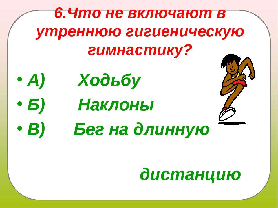 6.Что не включают в утреннюю гигиеническую гимнастику? А) Ходьбу Б)...