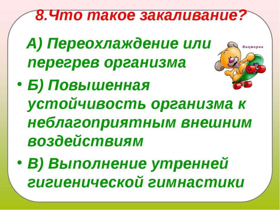 8.Что такое закаливание?  А)Переохлаждение или перегрев организма Б)Пов...