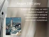 Аварія 1982 року 9 вересня 1982 року на ЧАЕС відбувся інцидент, що супроводжу...