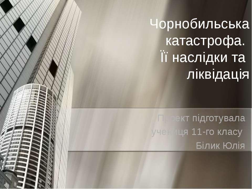 Чорнобильська катастрофа. Її наслідки та ліквідація Проект підготувала учениц...