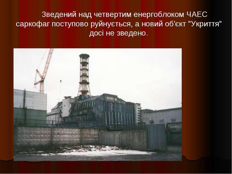 Зведений над четвертим енергоблоком ЧАЕС саркофаг поступово руйнується, а но...