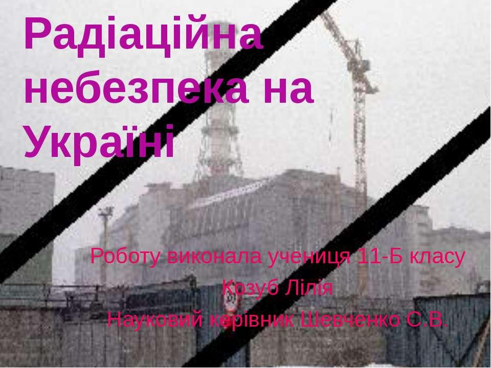 Радіаційна небезпека на Україні Роботу виконала учениця 11-Б класу Козуб Лілі...