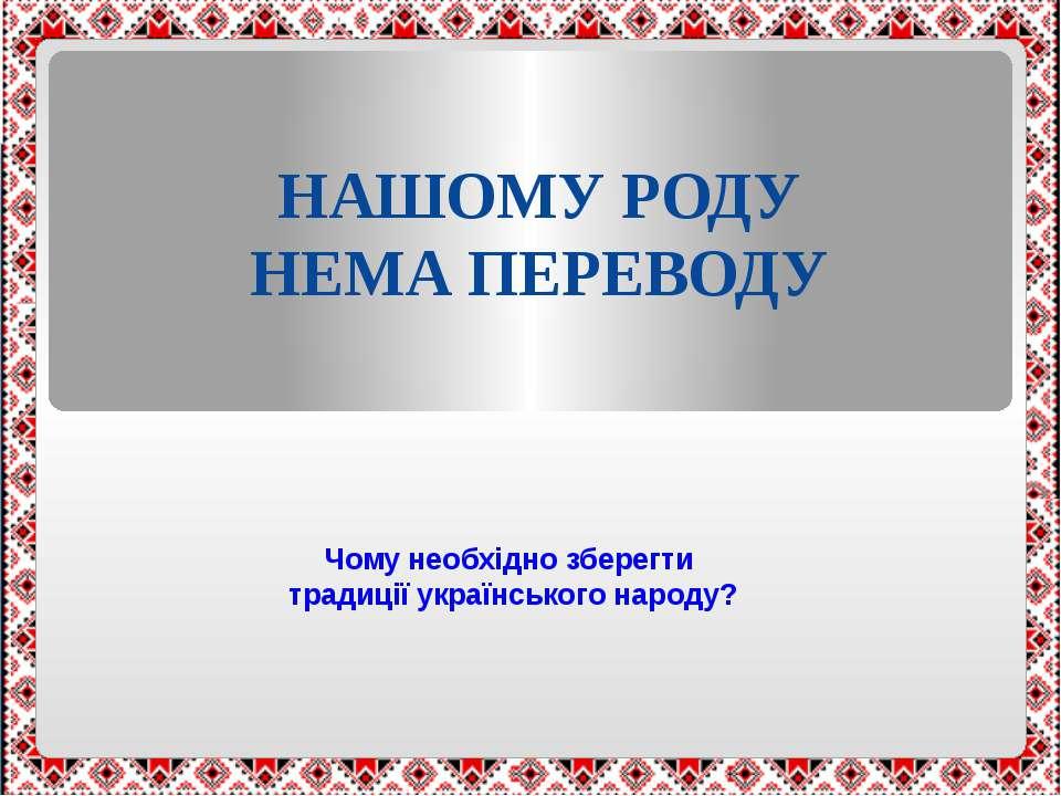 Чому необхідно зберегти традиції українського народу? НАШОМУ РОДУ НЕМА ПЕРЕВОДУ