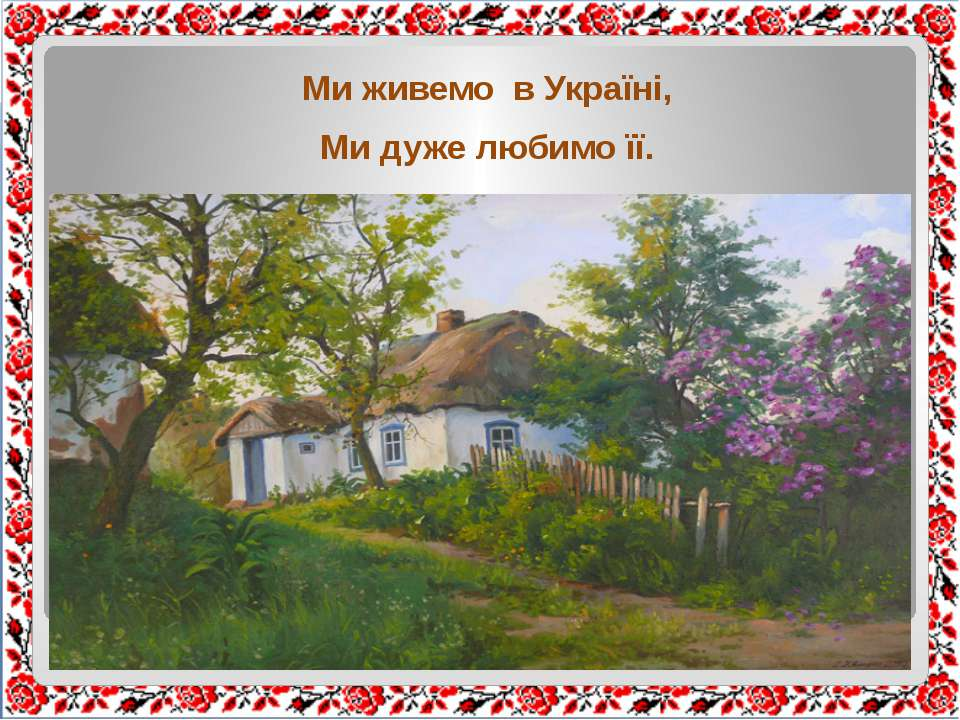Ми живемо в Україні, Ми дуже любимо її.