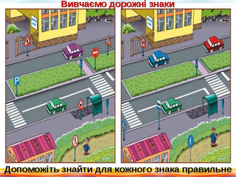 Допоможіть знайти для кожного знака правильне місце Вивчаємо дорожні знаки
