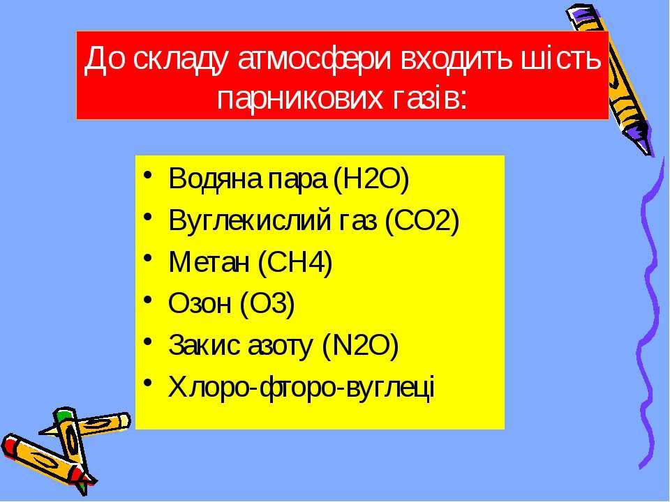 До складу атмосфери входить шість парникових газів: Водяна пара (H2O) Вуглеки...