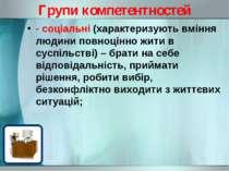 Групи компетентностей - соціальні (характеризують вміння людини повноцінно жи...