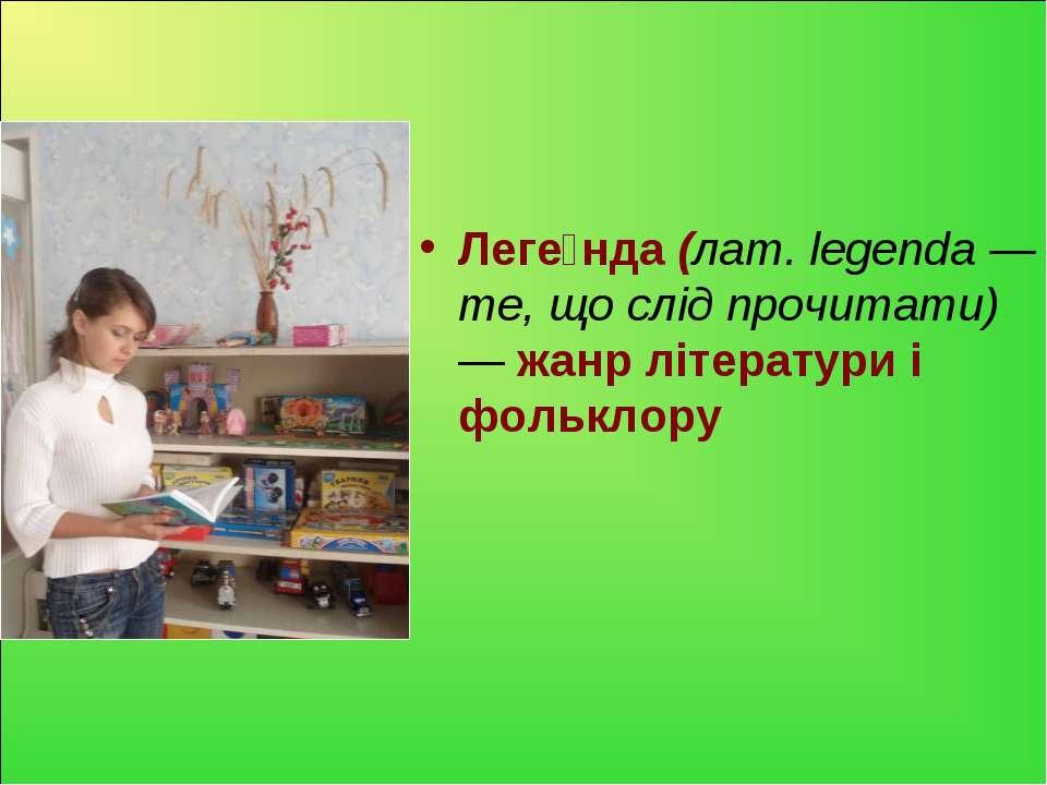 Леге нда (лат. legenda — те, що слід прочитати) — жанр літератури і фольклору