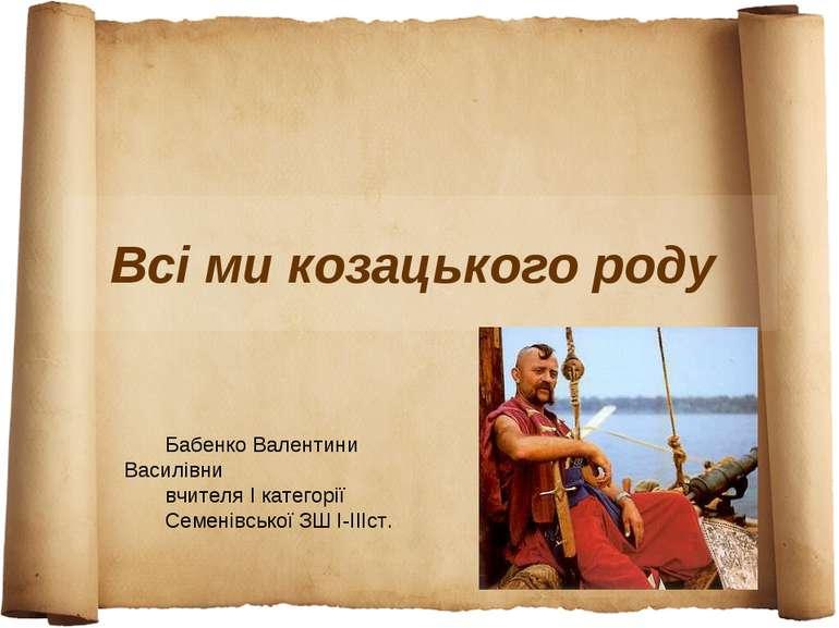 Всі ми козацького роду Бабенко Валентини Василівни вчителя І категорії Семені...