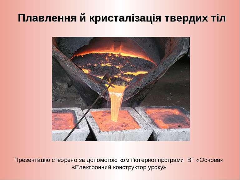 Плавлення й кристалізація твердих тіл Презентацію створено за допомогою комп'...
