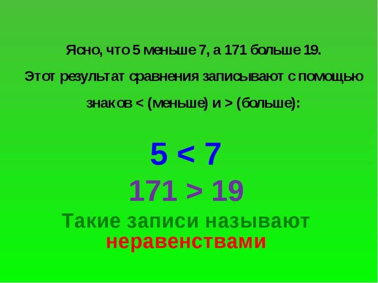 Ясно, что 5 меньше 7, а 171 больше 19. Этот результат сравнения записывают с ...